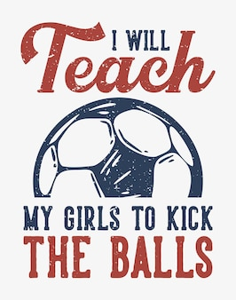 Tシャツのデザインスローガンのタイポグラフィー私は女の子にサッカーのビンテージイラストでボールを蹴るように教えます