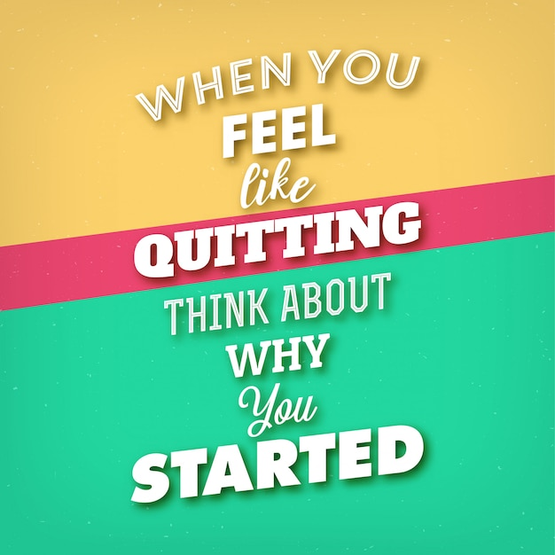 Typographic quote: 'when you feel like quitting think about why you started'