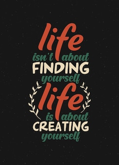 Typography quote life isnt about finding yourself its about creating yourself