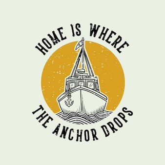 Vintage slogan typography home is where the anchor drops for t shirt design