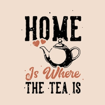 Vintage slogan typography home is where the tea is