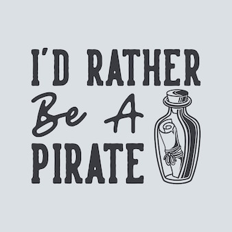 Vintage slogan typography i'd rather be a pirate for t shirt design
