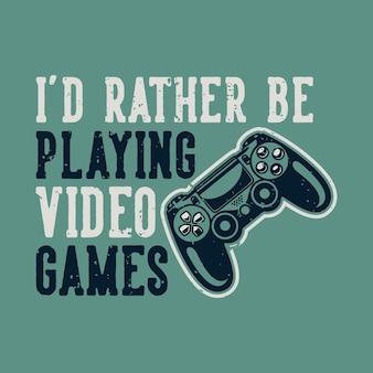 Винтажная типография слогана, я бы предпочел играть в видеоигры