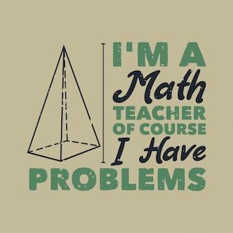 Винтажная типографика с лозунгом я учитель математики, конечно, у меня проблемы с дизайном футболки
