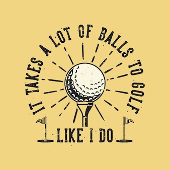 Vintage slogan typography it takes a lot of balls to golf like i do for t shirt design