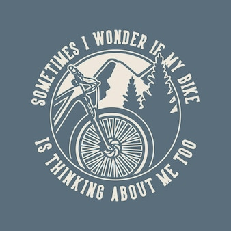 Vintage slogan typography sometimes i wonder if my bike is thinking about me too for t shirt design