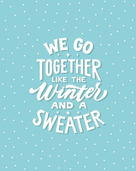We go together like the winter and a sweater - hand written lettering quote.
