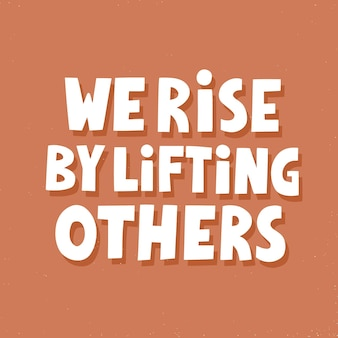 We rise by lifting others. hand drawn vector lettering. inspirational concept for poster, t shirt, banner