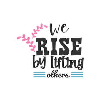 We rise by lifting others, inspirational quotes design