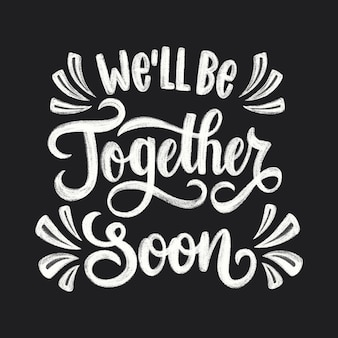 Well be together soon lettering
