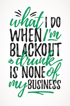 What i do black out drunk is none of my business funny lettering