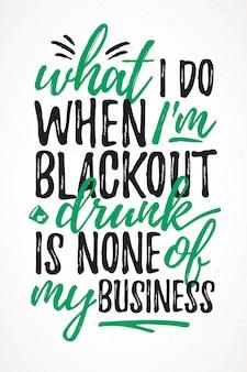 私が酔っ払ってブラックアウトすることは私のビジネスのどれでもない面白いレタリング