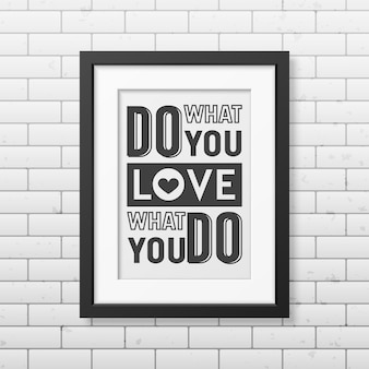 Do what you love, love what you do- quote typographical background in realistic square black frame on the brick wall background.