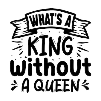 Whats a king without a queen unique typography element premium vector design