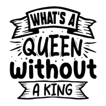 Whats a queen without a king typography premium vector design quote template