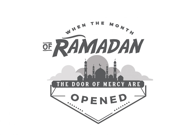 When the month of ramadan arrives, the door of mercy are opened.