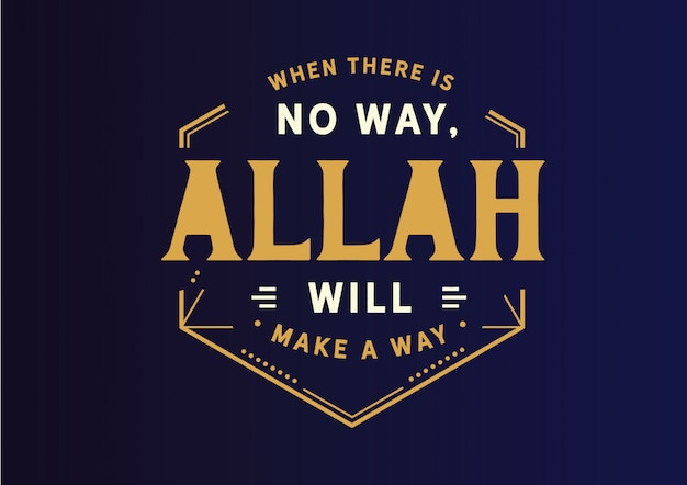 When there is no way allah will make a way.