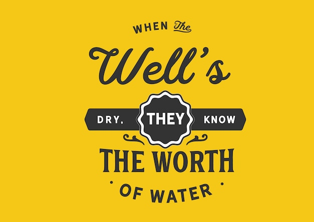 When the well's dry, they know the worth of water. lettering