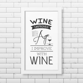와인은 나이가 들어감에 따라 향상되고, 나는 와인으로 향상됩니다-벽돌 벽에 인쇄상의 사실적인 사각형 흰색 프레임을 인용하십시오.
