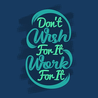 Don't wish for it work for it. motivational sayings & quotes