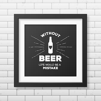 Без пива жизнь была бы ошибкой - цитата типографская в реалистичной квадратной черной рамке на кирпичной стене.