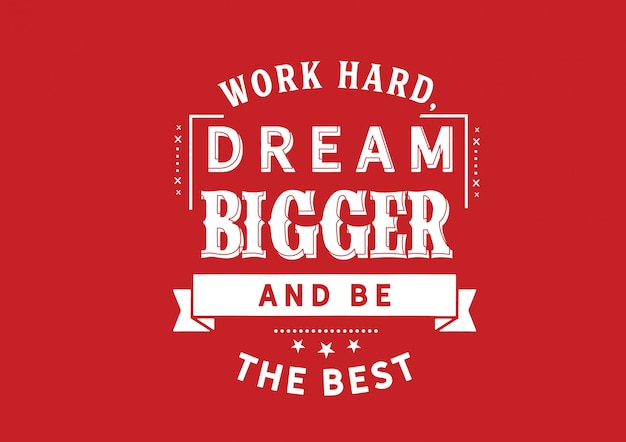 Work hard, dream bigger and be the best