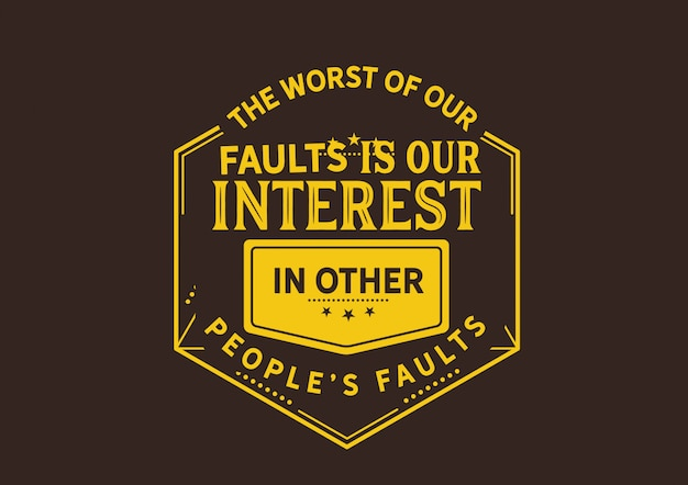 The worst of our faults is our interest in other