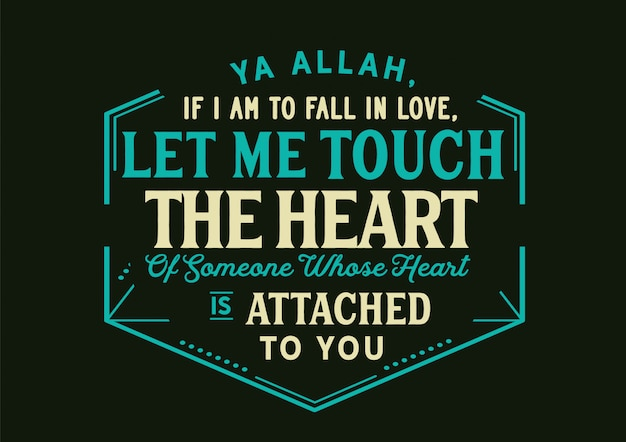 Ya allah, if i am to fall in love, let me touch the heart of someone whose heart is attached to you. lettering