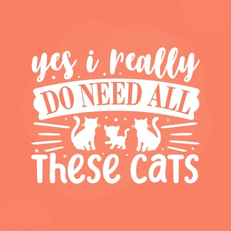 Yes i really do need all these cats premium cat typography vector design