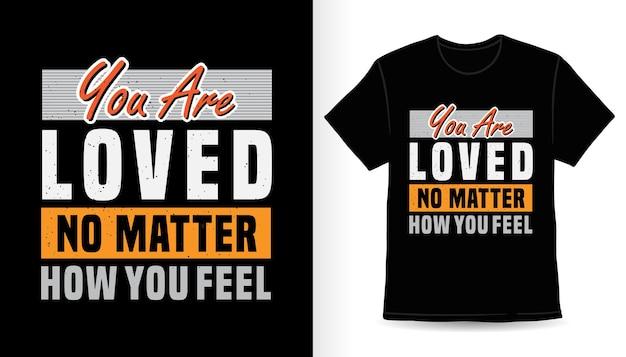 Вас любят независимо от того, как вы себя чувствуете типографика дизайн футболки с принтом