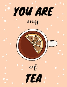 You are my cup of tea poster with cup of tea with lemon. hand drawn cartoon style postcard