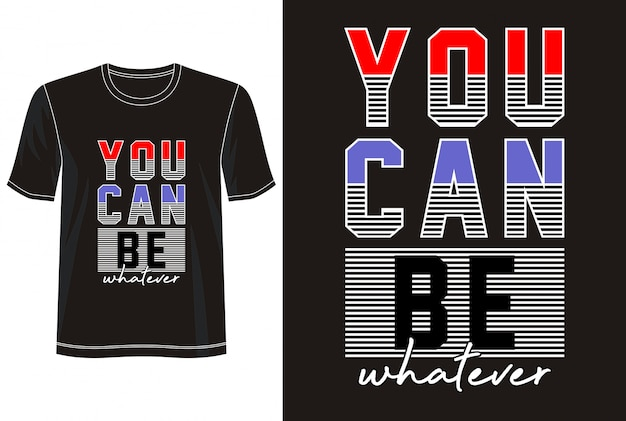 You can be whatever typography for print t shirt