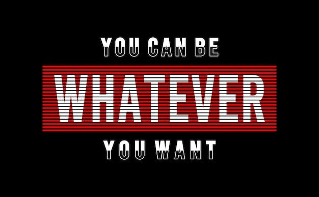 You can be whatever you want typography for print shirt