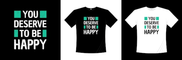 Вы заслуживаете быть счастливым типографским дизайном футболки. футболка мотивации, вдохновения.
