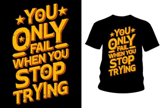 Вы потерпите неудачу только тогда, когда перестанете пробовать лозунг футболки typography- design