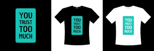 You trust too much typography t-shirt design. saying, phrase, quotes t shirt.