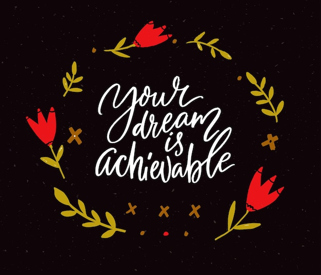 Your dream is achievable. motivational quote, handwritten calligraphy for inspirational posters and cards. white text on black background with floral wreath. red flowers and branches.