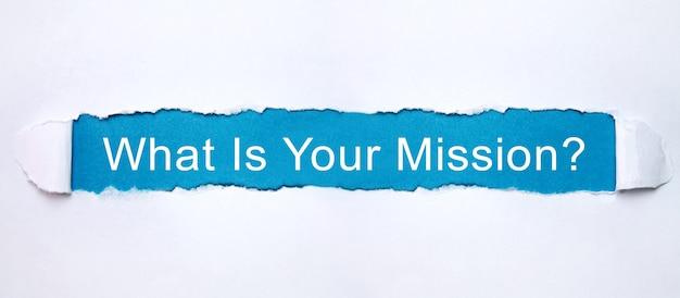 Quelle est votre mission? texte en papier déchiré.