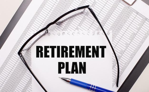 Su sfondo chiaro, una relazione, occhiali con la montatura nera, una penna e un foglio con la scritta piano pensione. concetto di affari