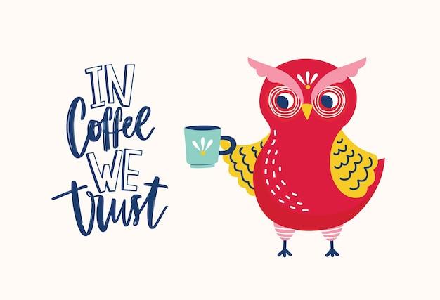 Adorabile gufo che tiene tazza e slogan ironico in coffee we trust o frase scritta a mano con elegante carattere creativo