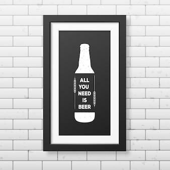 Tutto ciò di cui hai bisogno è la birra - citazione tipografica in una cornice nera quadrata realistica sul muro di mattoni