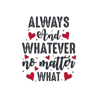 Sempre e qualunque cosa, non importa cosa - disegno di iscrizione di san valentino