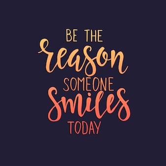 Sii il motivo per cui qualcuno sorride oggi. poster di tipografia disegnati a mano.
