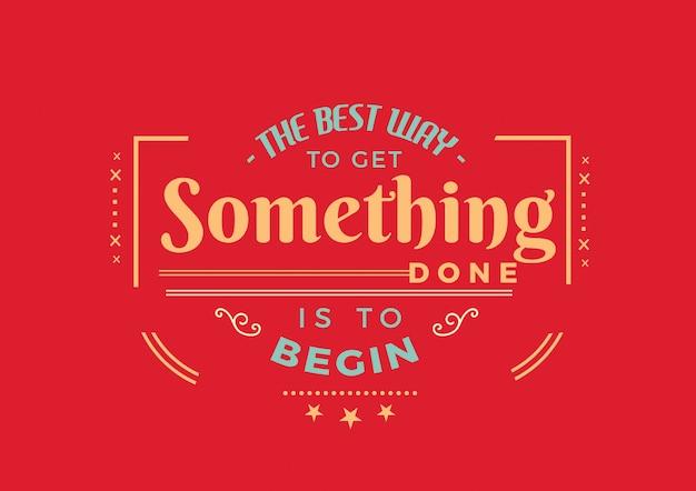 Il modo migliore per ottenere qualcosa è iniziare