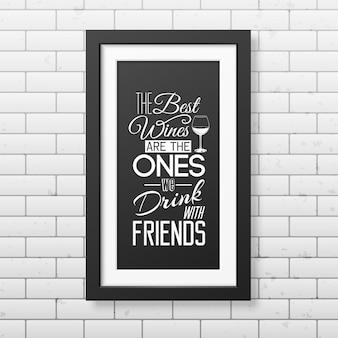I migliori vini sono quelli che beviamo con gli amici - citazione tipografica in una cornice nera quadrata realistica sul muro di mattoni