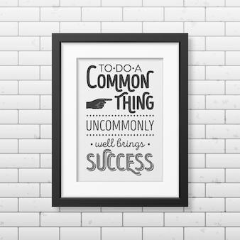 Fare una cosa comune insolitamente bene porta al successo