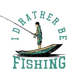 Design preferirei pescare con il pescatore che pesca sull'illustrazione dell'annata della barca di legno