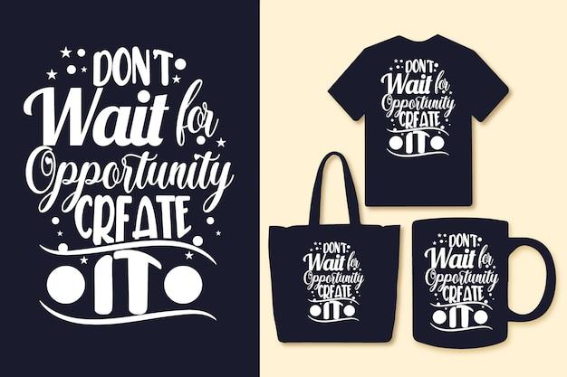 Non aspettare l'opportunità crealo citazioni tipografiche maglietta e merchandising