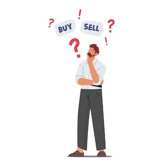 Carattere di uomo d'affari dubbioso pensando di acquistare o vendere valuta e obbligazioni