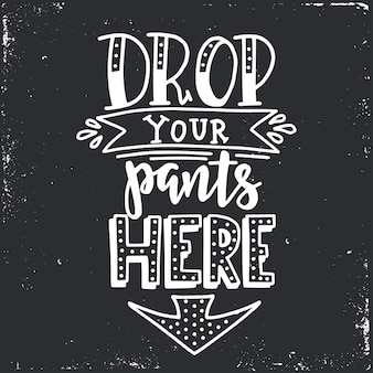Lascia cadere i pantaloni qui tipografia disegnata a mano